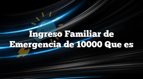 Ingreso Familiar de Emergencia de 10000 Que es